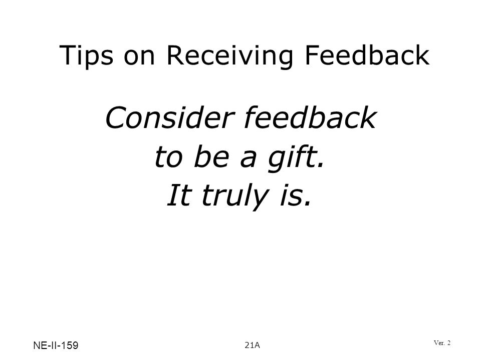 Consider feedback to be a gift. It truly is. Tips on Receiving Feedback 21A NE-II-159 Ver. 2