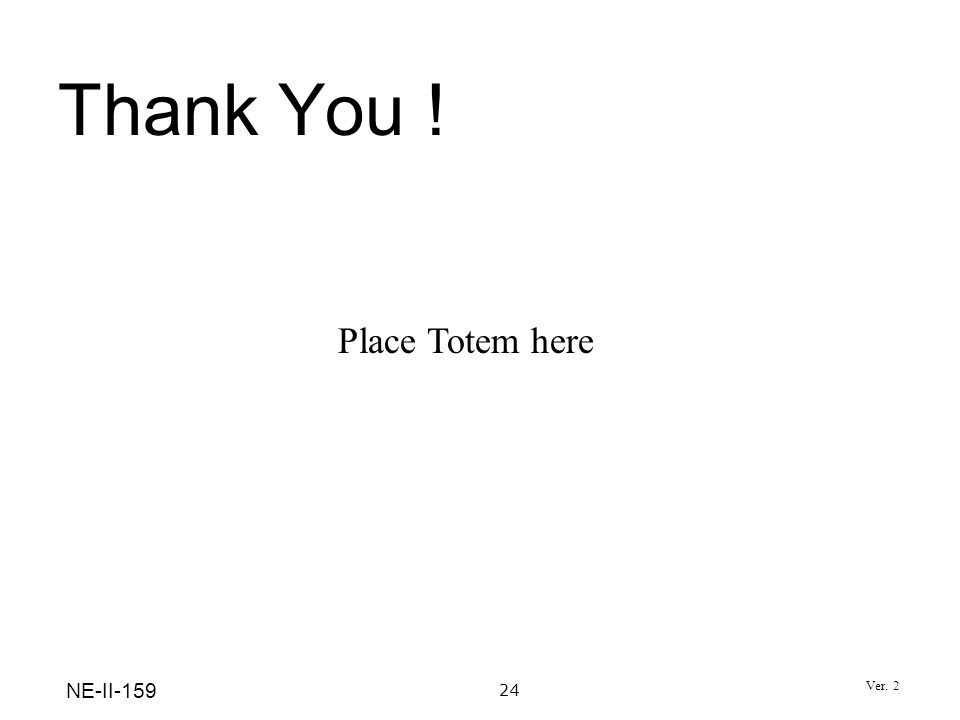Thank You ! 24 NE-II-159 Place Totem here Ver. 2
