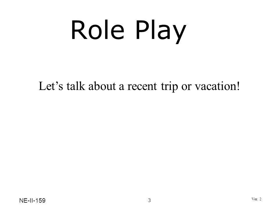 Role Play 3 Lets talk about a recent trip or vacation! NE-II-159 Ver. 2