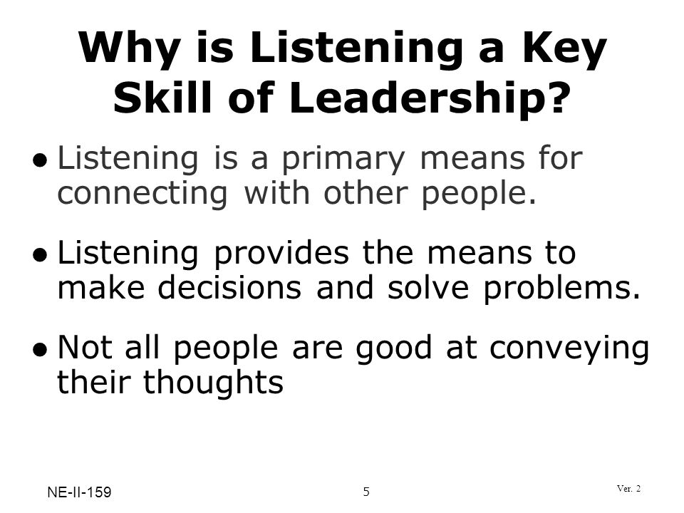 Listening is a primary means for connecting with other people. Listening provides the means to make decisions and solve problems. Not all people are g