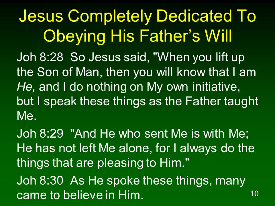 10 Jesus Completely Dedicated To Obeying His Fathers Will Joh 8:28 So Jesus said,