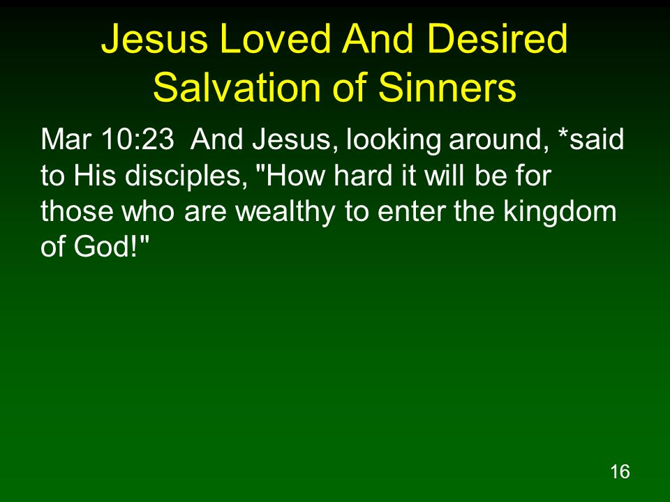 16 Jesus Loved And Desired Salvation of Sinners Mar 10:23 And Jesus, looking around, *said to His disciples,