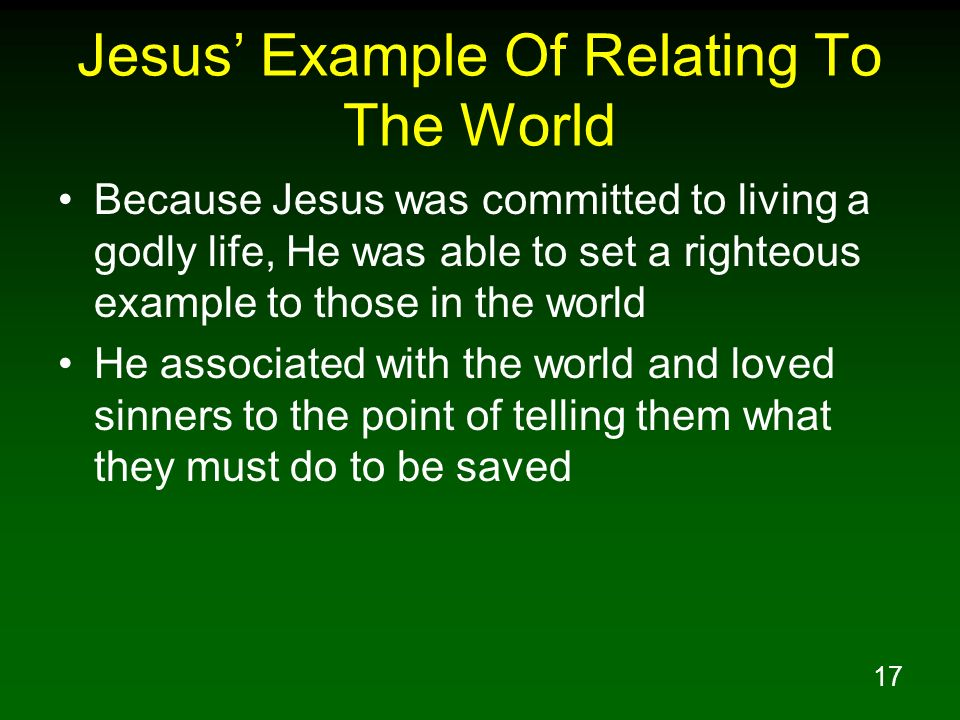 17 Jesus Example Of Relating To The World Because Jesus was committed to living a godly life, He was able to set a righteous example to those in the w