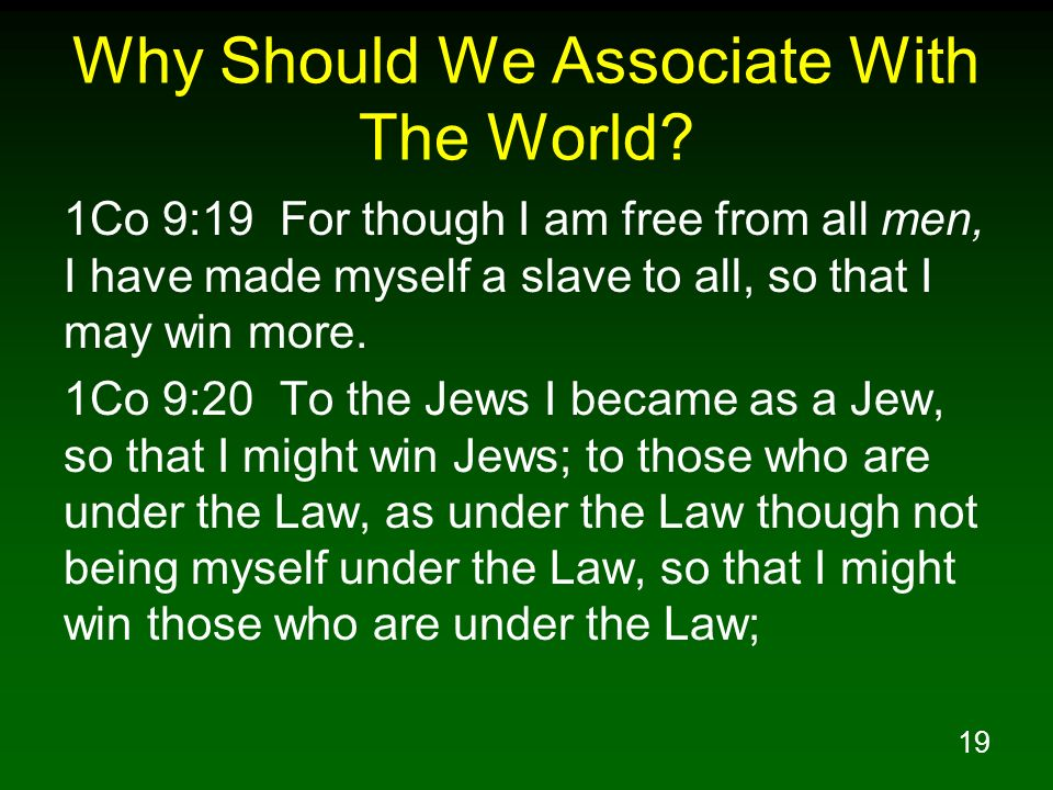 19 Why Should We Associate With The World? 1Co 9:19 For though I am free from all men, I have made myself a slave to all, so that I may win more. 1Co
