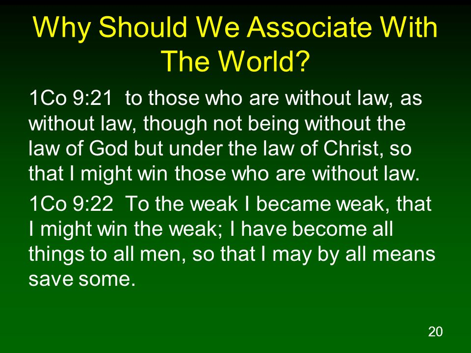 20 Why Should We Associate With The World? 1Co 9:21 to those who are without law, as without law, though not being without the law of God but under th