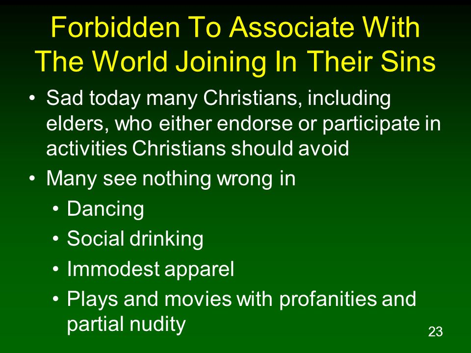 23 Forbidden To Associate With The World Joining In Their Sins Sad today many Christians, including elders, who either endorse or participate in activ