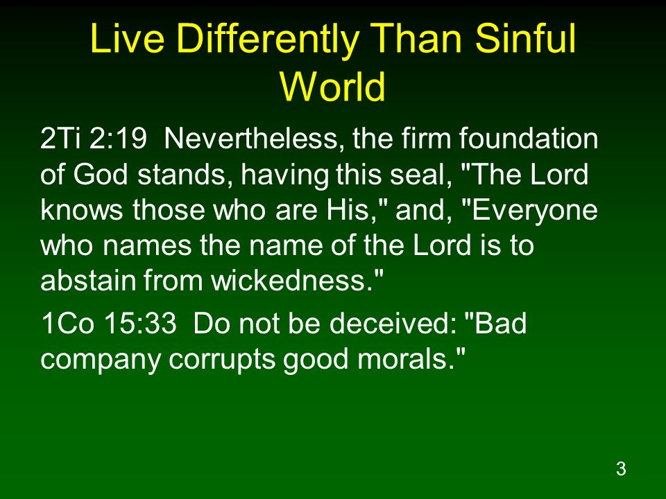3 Live Differently Than Sinful World 2Ti 2:19 Nevertheless, the firm foundation of God stands, having this seal,