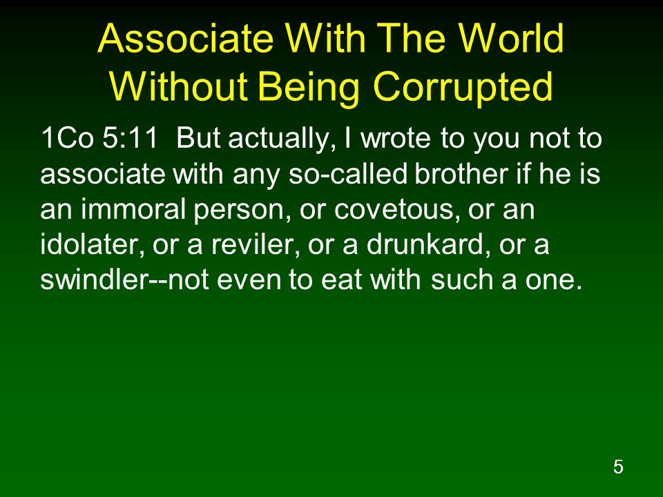 5 Associate With The World Without Being Corrupted 1Co 5:11 But actually, I wrote to you not to associate with any so-called brother if he is an immor