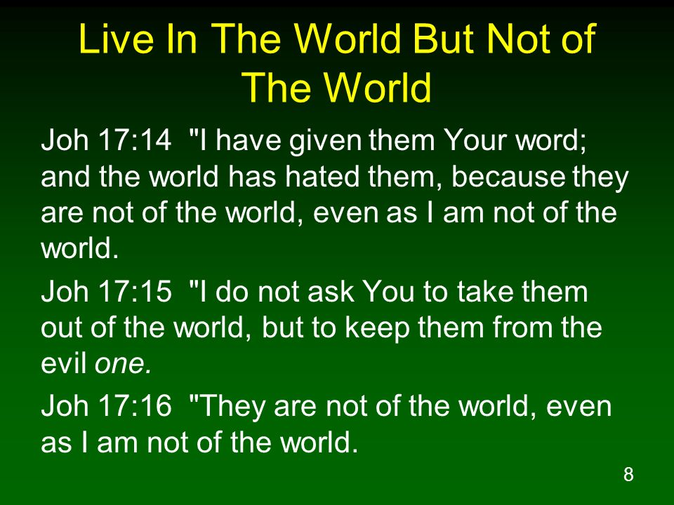 9 Live In The World But Not of The World Joh 17:17 Sanctify them in the truth; Your word is truth.