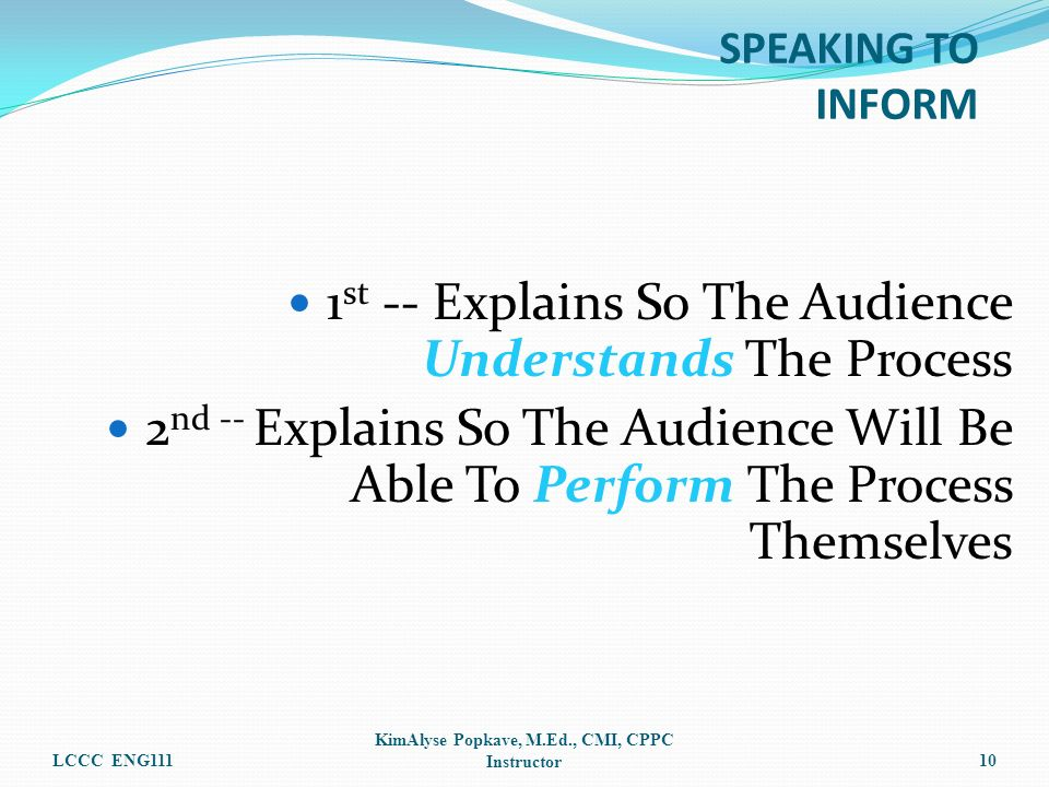1 st -- Explains So The Audience Understands The Process 2 nd -- Explains So The Audience Will Be Able To Perform The Process Themselves LCCC ENG111 KimAlyse Popkave, M.Ed., CMI, CPPC Instructor10 SPEAKING TO INFORM