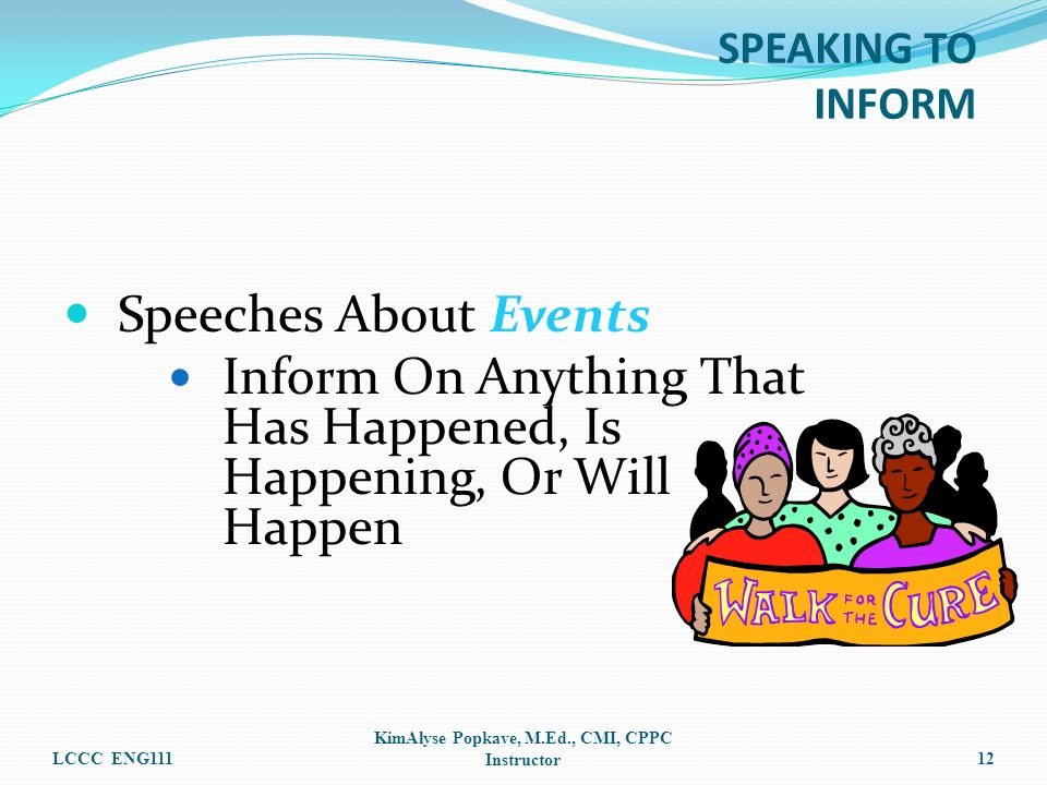 Speeches About Events Inform On Anything That Has Happened, Is Happening, Or Will Happen LCCC ENG111 KimAlyse Popkave, M.Ed., CMI, CPPC Instructor12 S