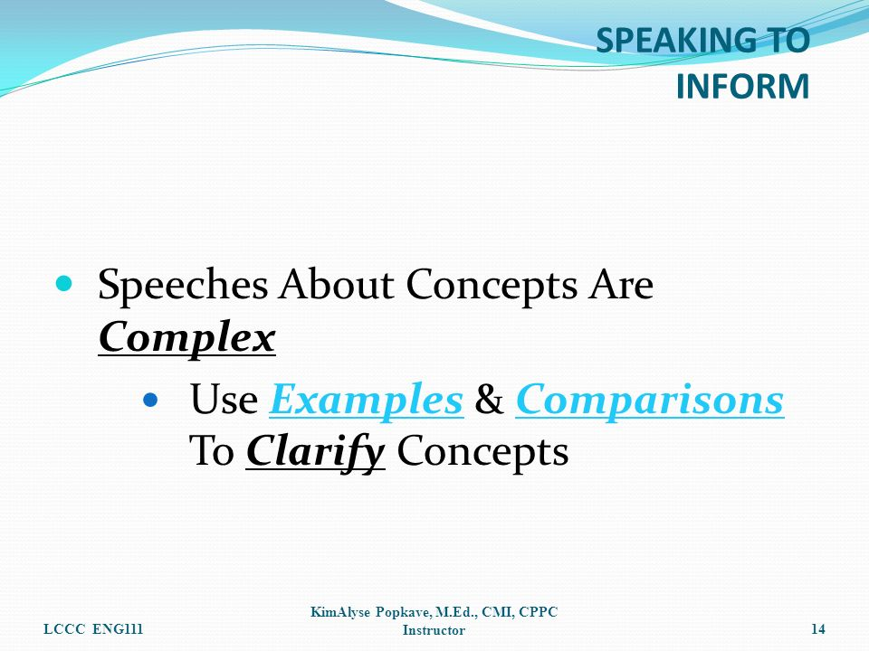 Speeches About Concepts Are Complex Use Examples & Comparisons To Clarify Concepts LCCC ENG111 KimAlyse Popkave, M.Ed., CMI, CPPC Instructor14 SPEAKIN
