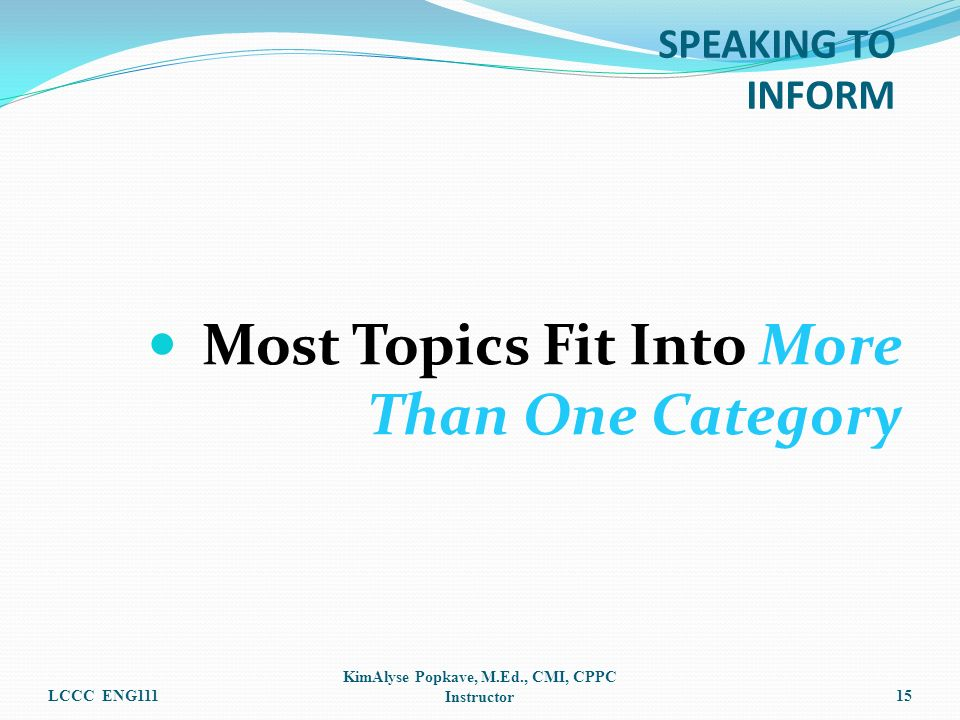 Most Topics Fit Into More Than One Category LCCC ENG111 KimAlyse Popkave, M.Ed., CMI, CPPC Instructor15 SPEAKING TO INFORM