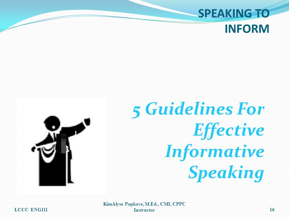 5 Guidelines For Effective Informative Speaking LCCC ENG111 KimAlyse Popkave, M.Ed., CMI, CPPC Instructor16 SPEAKING TO INFORM