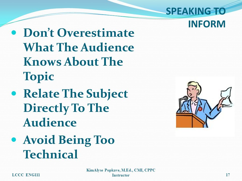 Dont Overestimate What The Audience Knows About The Topic Relate The Subject Directly To The Audience Avoid Being Too Technical LCCC ENG111 KimAlyse Popkave, M.Ed., CMI, CPPC Instructor17 SPEAKING TO INFORM