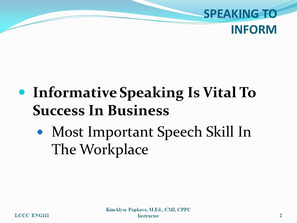 SPEAKING TO INFORM Informative Speaking Is Vital To Success In Business Most Important Speech Skill In The Workplace LCCC ENG111 KimAlyse Popkave, M.E