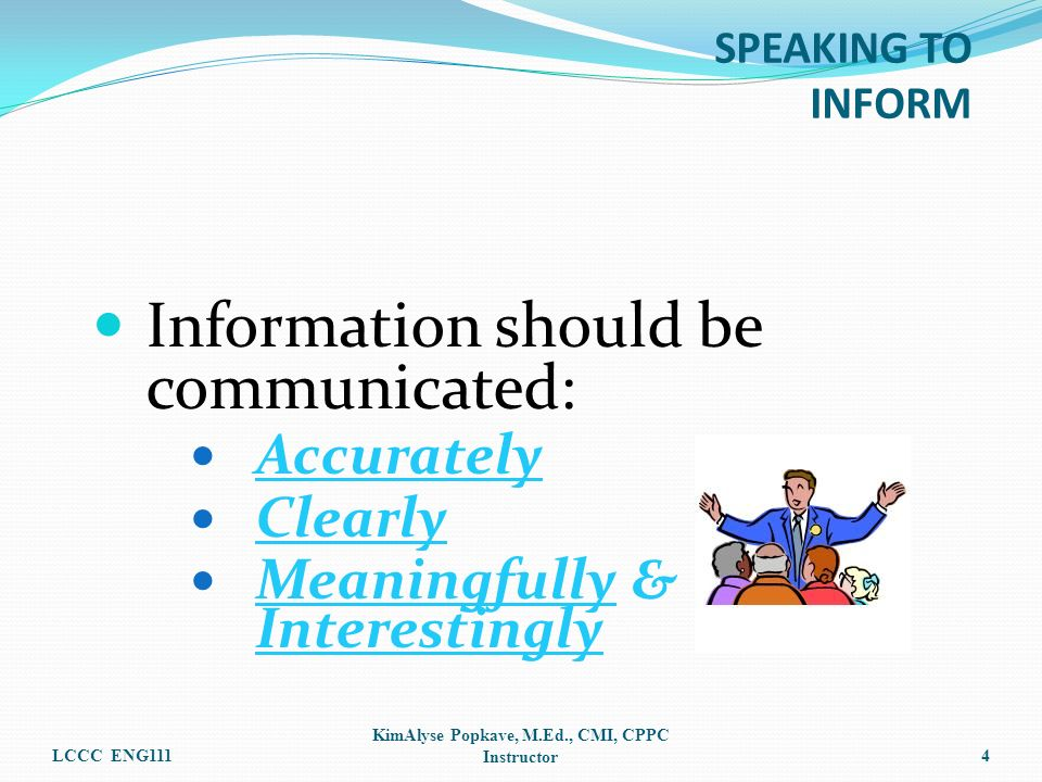 Information should be communicated: Accurately Clearly Meaningfully & Interestingly LCCC ENG111 KimAlyse Popkave, M.Ed., CMI, CPPC Instructor4 SPEAKIN