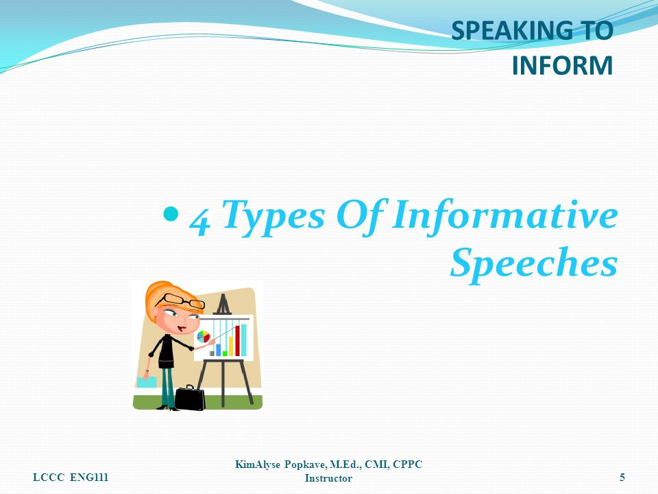 4 Types Of Informative Speeches LCCC ENG111 KimAlyse Popkave, M.Ed., CMI, CPPC Instructor5 SPEAKING TO INFORM