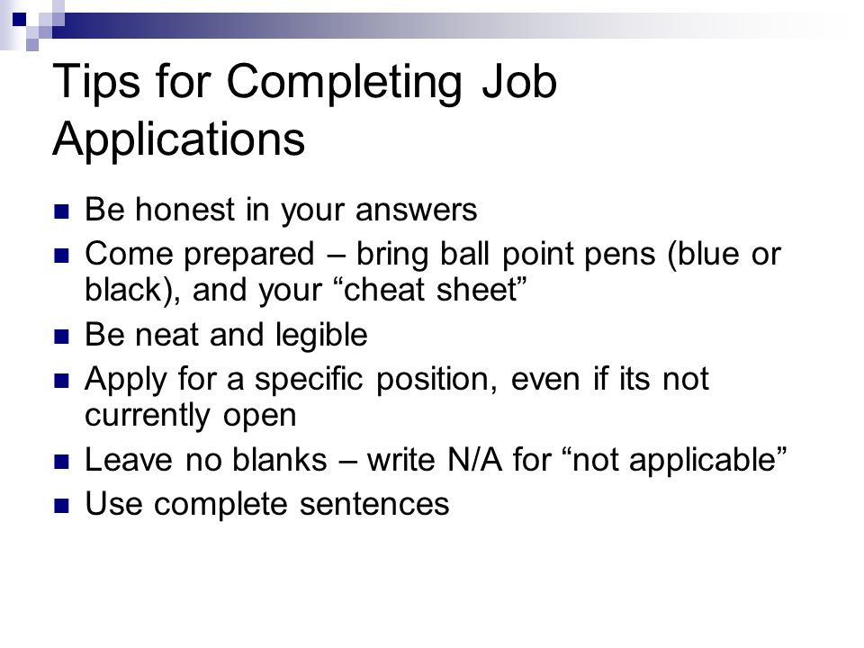Tips for Completing Job Applications Be honest in your answers Come prepared – bring ball point pens (blue or black), and your cheat sheet Be neat and