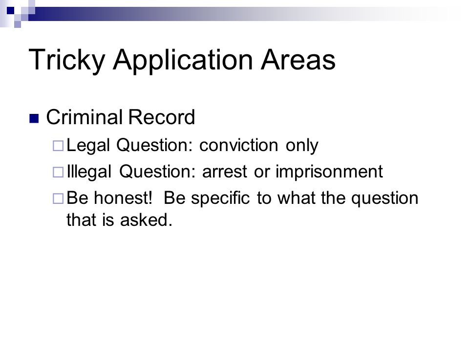 Tricky Application Areas Criminal Record Legal Question: conviction only Illegal Question: arrest or imprisonment Be honest.