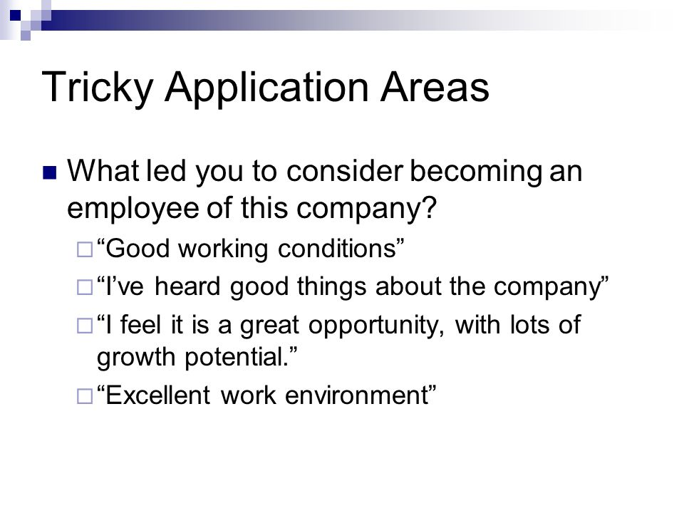 Tricky Application Areas What led you to consider becoming an employee of this company? Good working conditions Ive heard good things about the compan