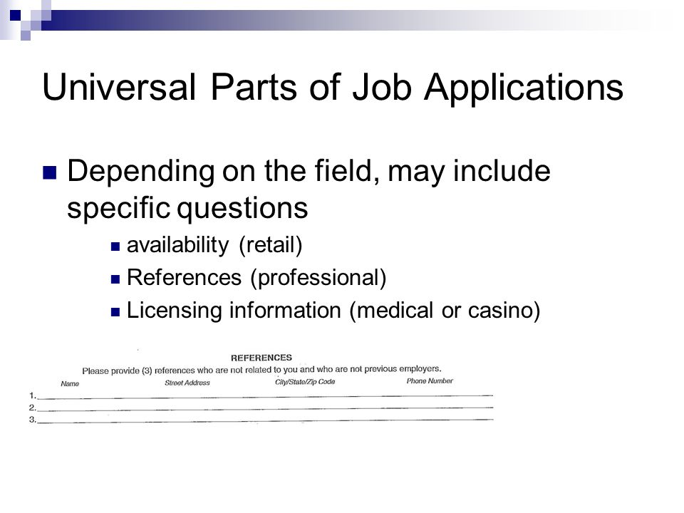 Universal Parts of Job Applications Depending on the field, may include specific questions availability (retail) References (professional) Licensing information (medical or casino)