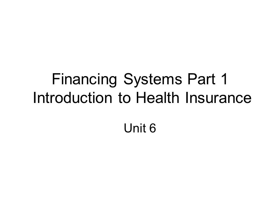 Financing Systems Part 1 Introduction to Health Insurance Unit 6
