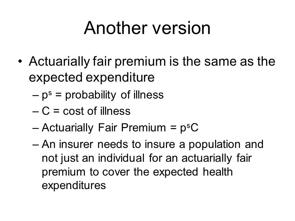 Another version Actuarially fair premium is the same as the expected expenditure –p s = probability of illness –C = cost of illness –Actuarially Fair Premium = p s C –An insurer needs to insure a population and not just an individual for an actuarially fair premium to cover the expected health expenditures