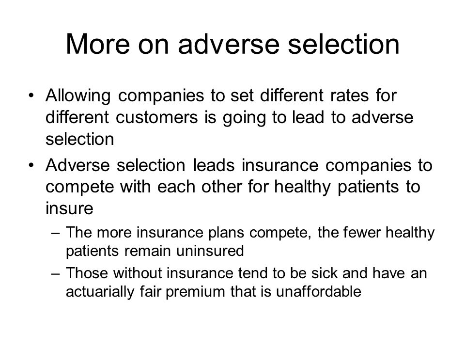 More on adverse selection Allowing companies to set different rates for different customers is going to lead to adverse selection Adverse selection leads insurance companies to compete with each other for healthy patients to insure –The more insurance plans compete, the fewer healthy patients remain uninsured –Those without insurance tend to be sick and have an actuarially fair premium that is unaffordable