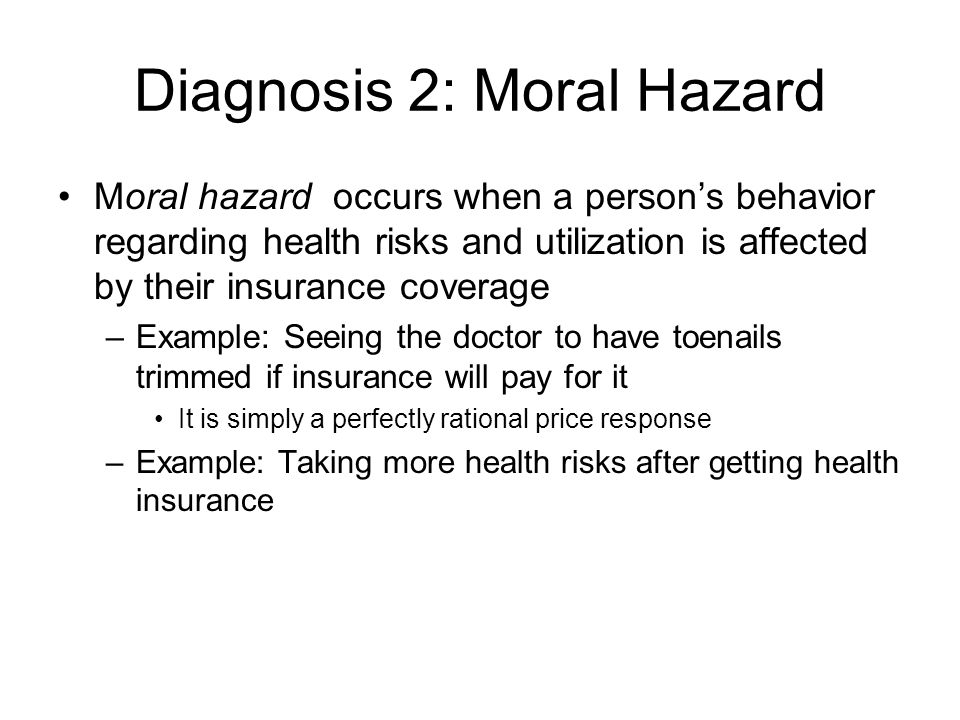 Diagnosis 2: Moral Hazard Moral hazard occurs when a persons behavior regarding health risks and utilization is affected by their insurance coverage –Example: Seeing the doctor to have toenails trimmed if insurance will pay for it It is simply a perfectly rational price response –Example: Taking more health risks after getting health insurance