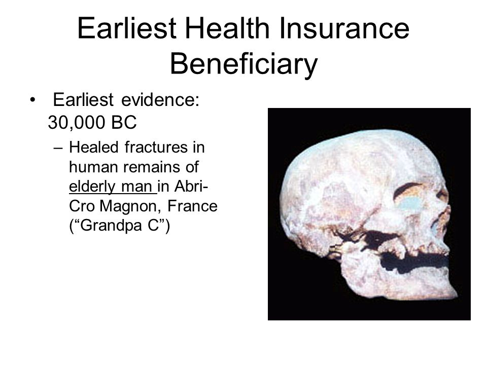 Earliest Health Insurance Beneficiary Earliest evidence: 30,000 BC –Healed fractures in human remains of elderly man in Abri- Cro Magnon, France (Grandpa C)