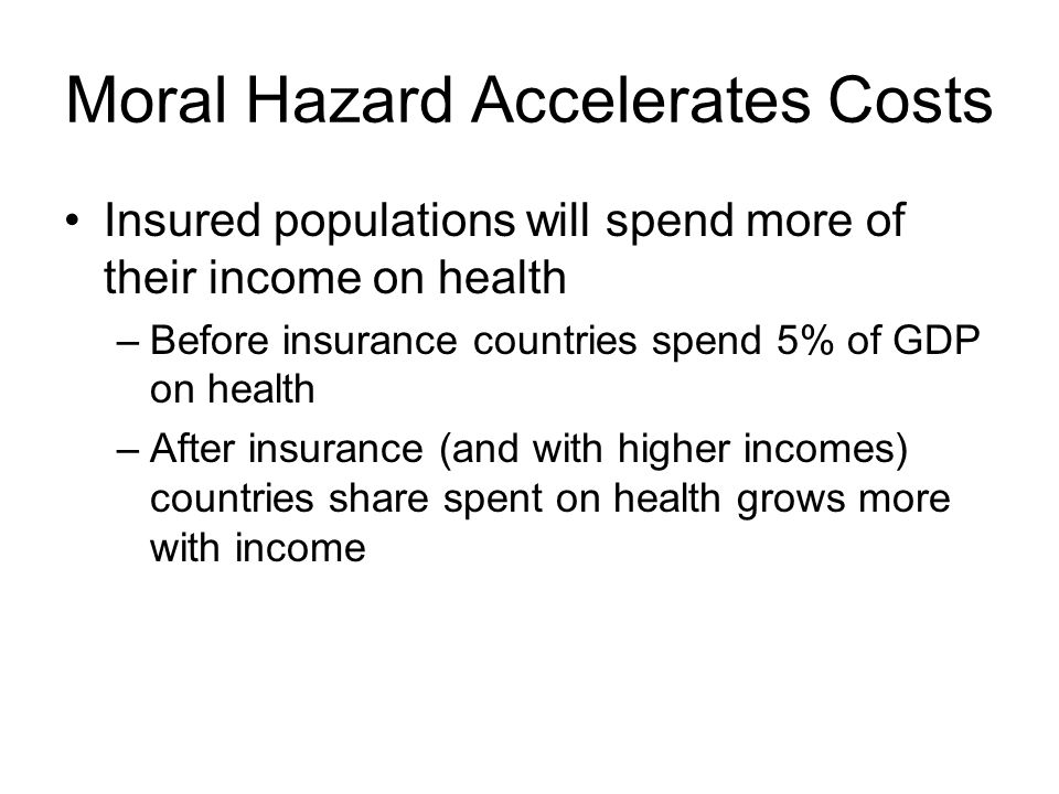 Moral Hazard Accelerates Costs Insured populations will spend more of their income on health –Before insurance countries spend 5% of GDP on health –After insurance (and with higher incomes) countries share spent on health grows more with income