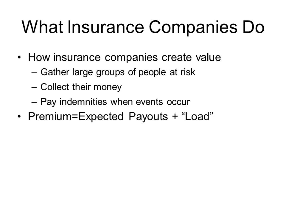 What Insurance Companies Do How insurance companies create value –Gather large groups of people at risk –Collect their money –Pay indemnities when events occur Premium=Expected Payouts + Load