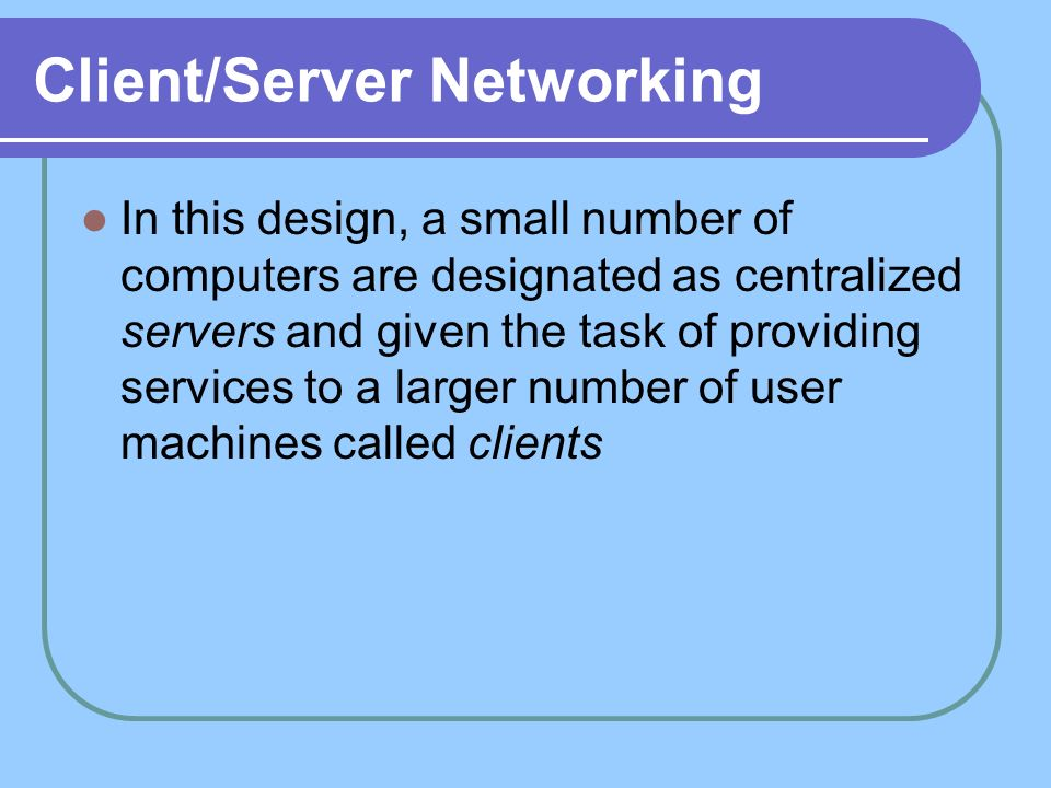 Client/Server Networking In this design, a small number of computers are designated as centralized servers and given the task of providing services to