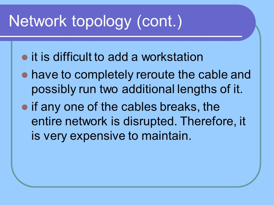 Network topology (cont.) it is difficult to add a workstation have to completely reroute the cable and possibly run two additional lengths of it. if a
