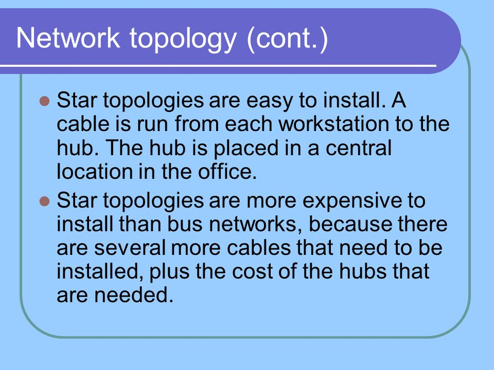 Network topology (cont.) Star topologies are easy to install. A cable is run from each workstation to the hub. The hub is placed in a central location