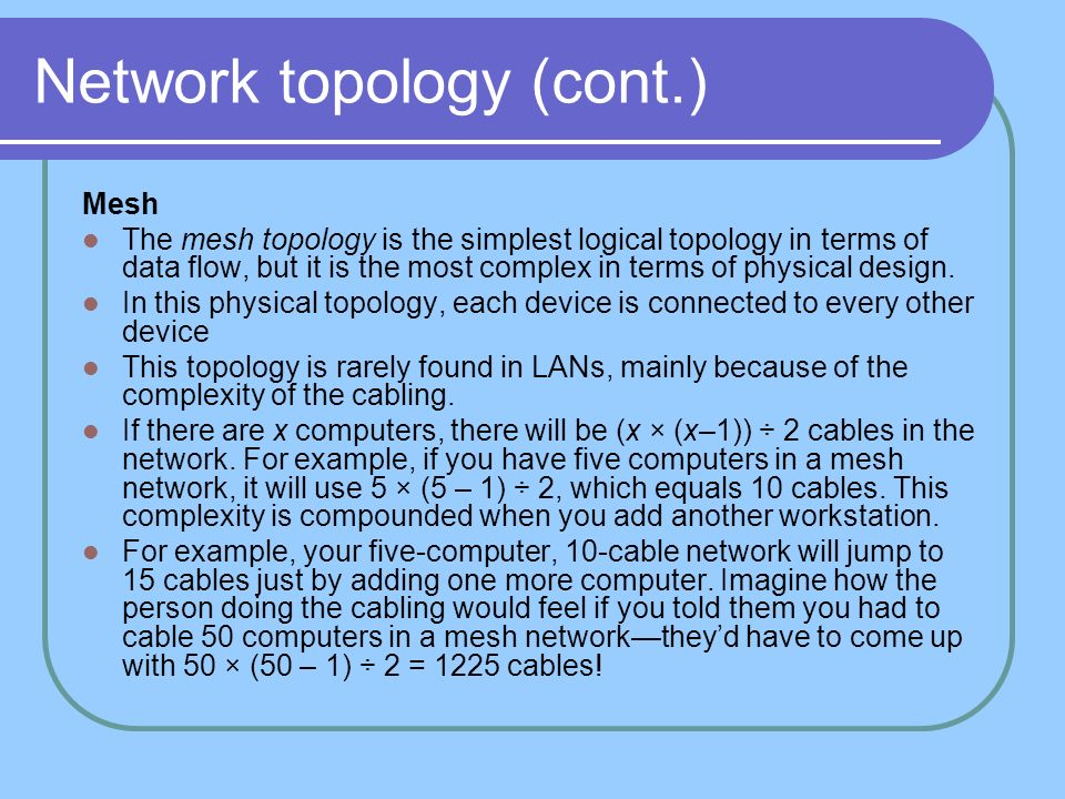 Network topology (cont.) Mesh The mesh topology is the simplest logical topology in terms of data flow, but it is the most complex in terms of physica