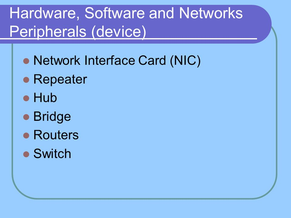 Hardware, Software and Networks Peripherals (device) Network Interface Card (NIC) Repeater Hub Bridge Routers Switch