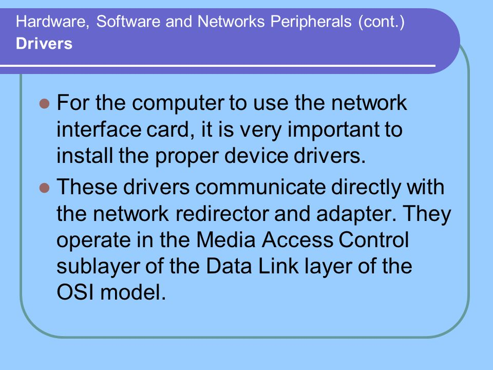Hardware, Software and Networks Peripherals (cont.) Drivers For the computer to use the network interface card, it is very important to install the pr