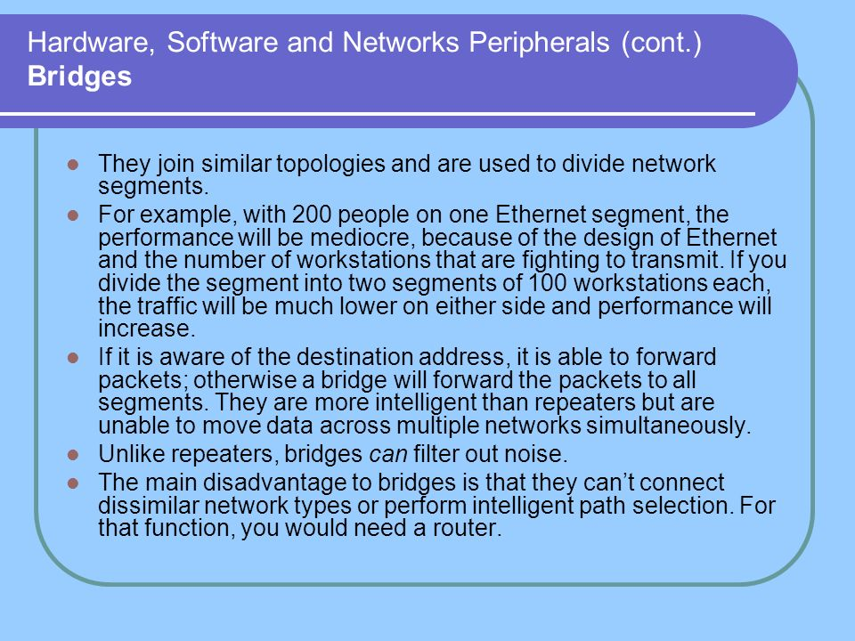 Hardware, Software and Networks Peripherals (cont.) Bridges They join similar topologies and are used to divide network segments. For example, with 20