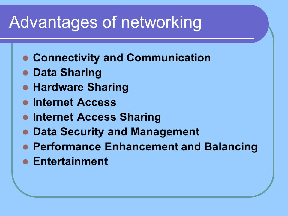 Advantages of networking Connectivity and Communication Data Sharing Hardware Sharing Internet Access Internet Access Sharing Data Security and Manage