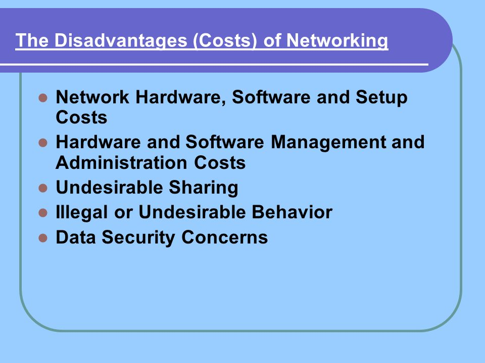 The Disadvantages (Costs) of Networking Network Hardware, Software and Setup Costs Hardware and Software Management and Administration Costs Undesirab