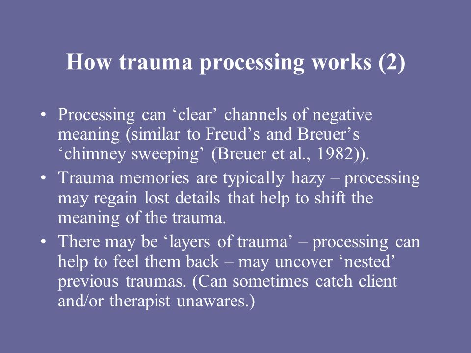 How trauma processing works (2) Processing can clear channels of negative meaning (similar to Freuds and Breuers chimney sweeping (Breuer et al., 1982
