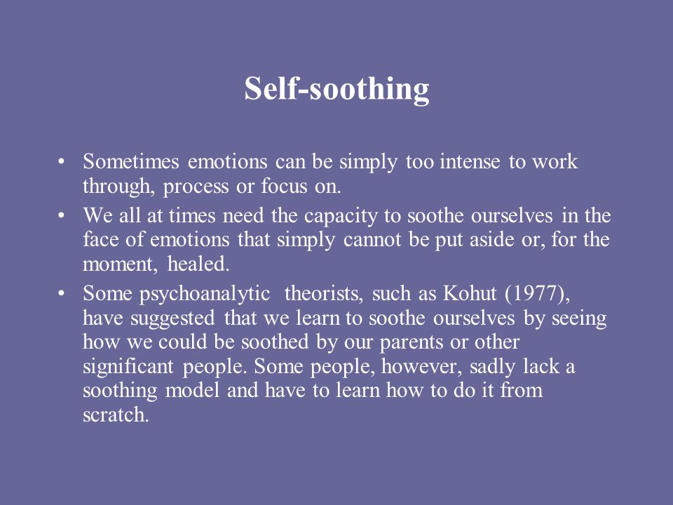 Self-soothing Sometimes emotions can be simply too intense to work through, process or focus on. We all at times need the capacity to soothe ourselves