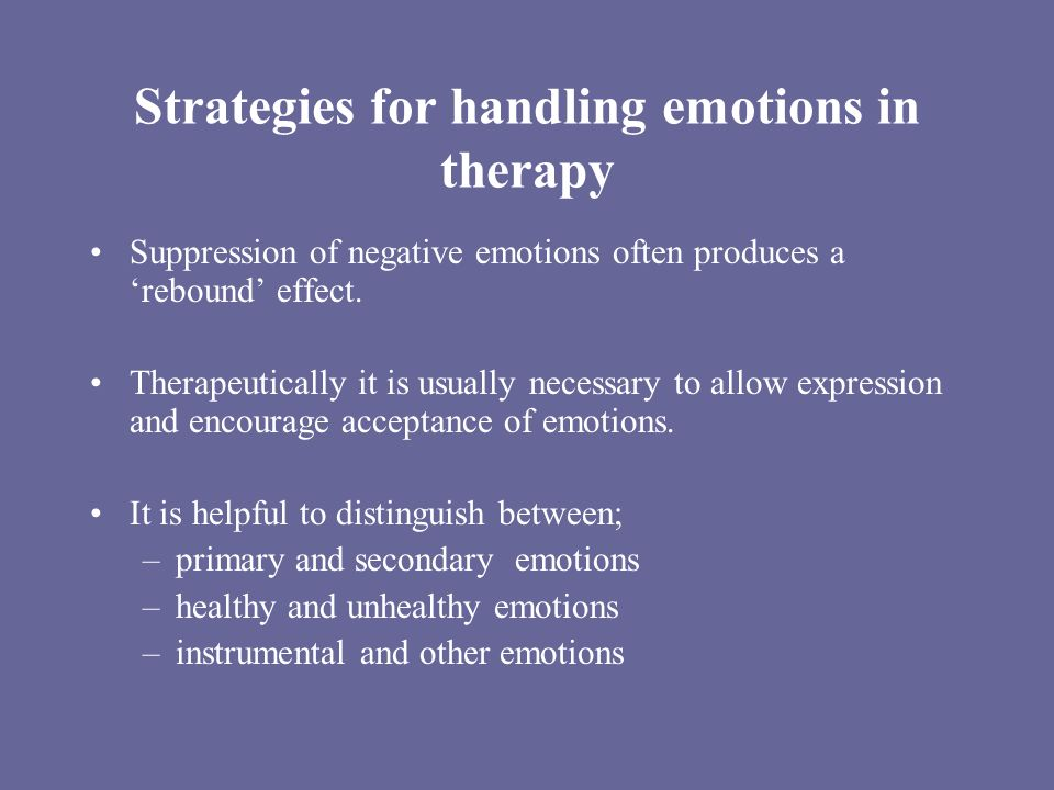 Strategies for handling emotions in therapy Suppression of negative emotions often produces a rebound effect. Therapeutically it is usually necessary