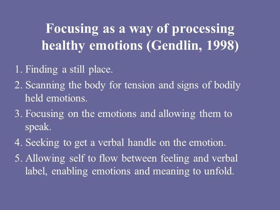 Focusing as a way of processing healthy emotions (Gendlin, 1998) 1. Finding a still place. 2. Scanning the body for tension and signs of bodily held e