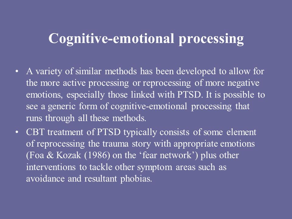 Cognitive-emotional processing A variety of similar methods has been developed to allow for the more active processing or reprocessing of more negative emotions, especially those linked with PTSD.