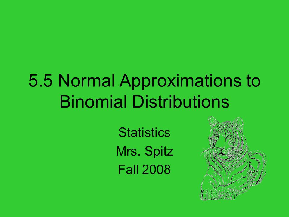 5.5 Normal Approximations to Binomial Distributions Statistics Mrs. Spitz Fall 2008