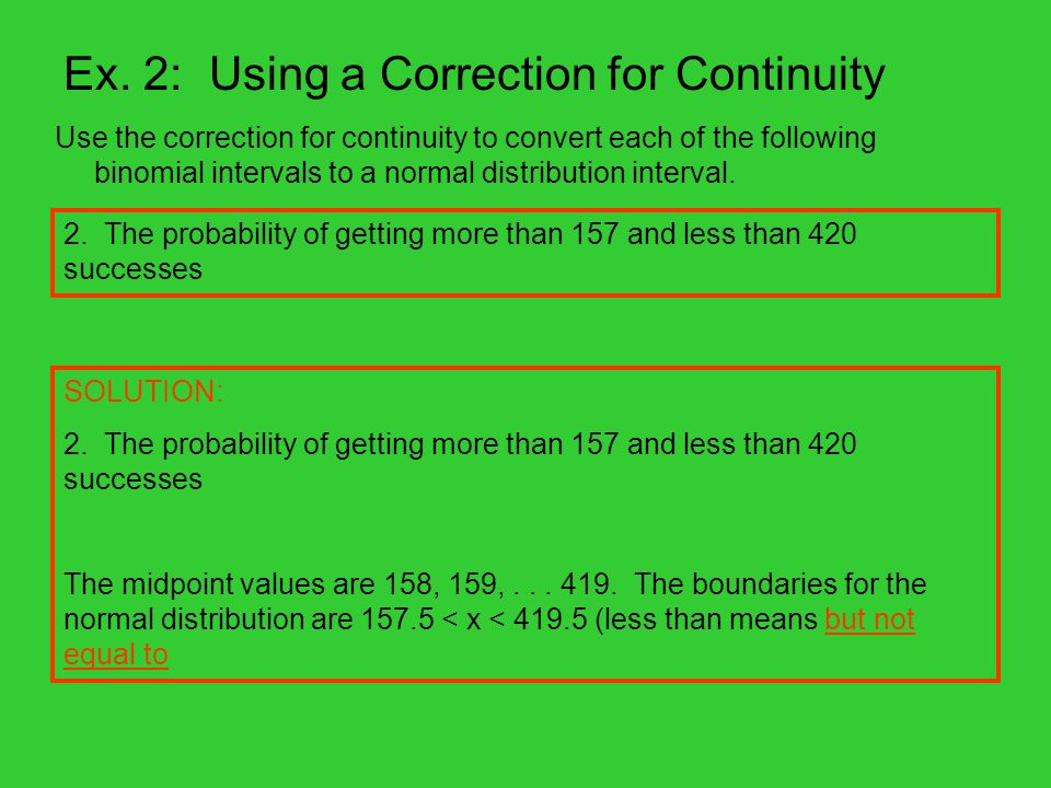 Ex. 2: Using a Correction for Continuity Use the correction for continuity to convert each of the following binomial intervals to a normal distributio