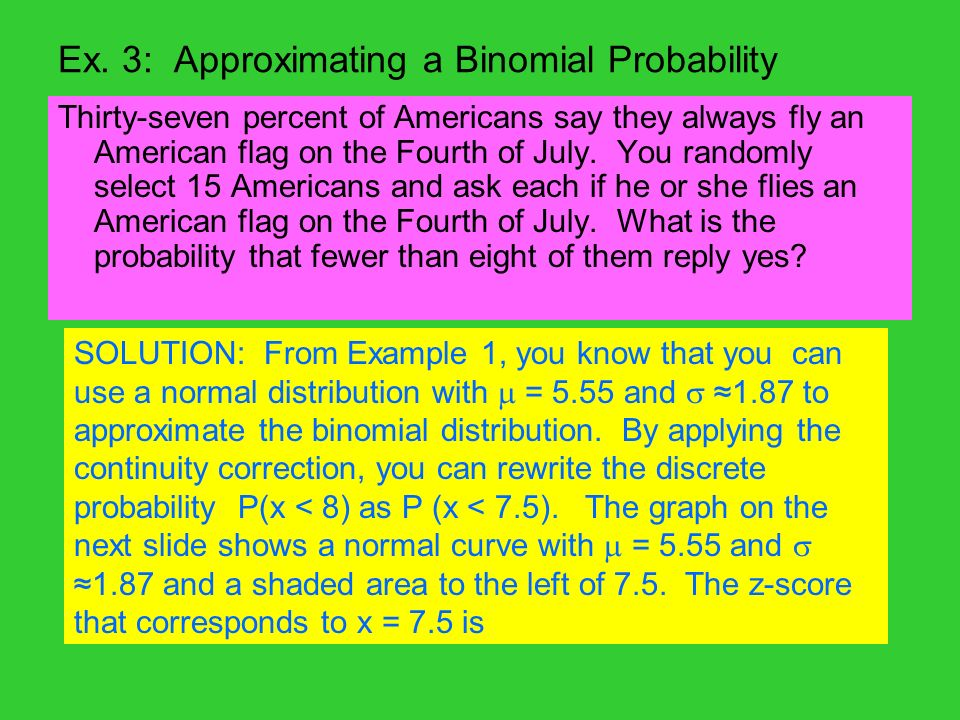 Ex. 3: Approximating a Binomial Probability Thirty-seven percent of Americans say they always fly an American flag on the Fourth of July. You randomly